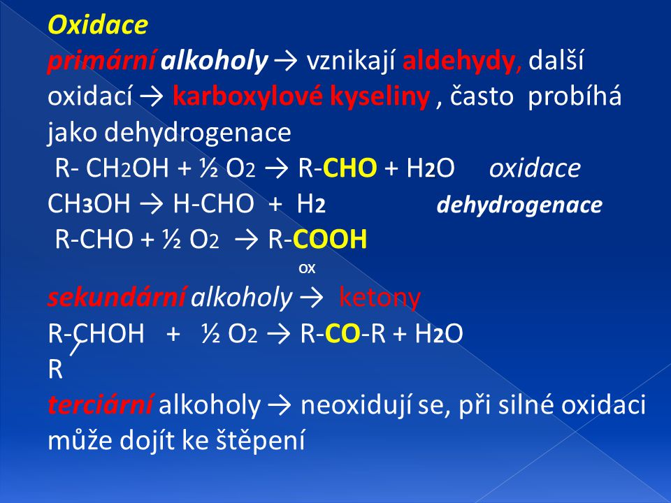 Oxidace primární alkoholy → vznikají aldehydy, další oxidací → karboxylové kyseliny, často probíhá jako dehydrogenace 2 R- CH 2 OH + ½ O 2 → R-CHO + H