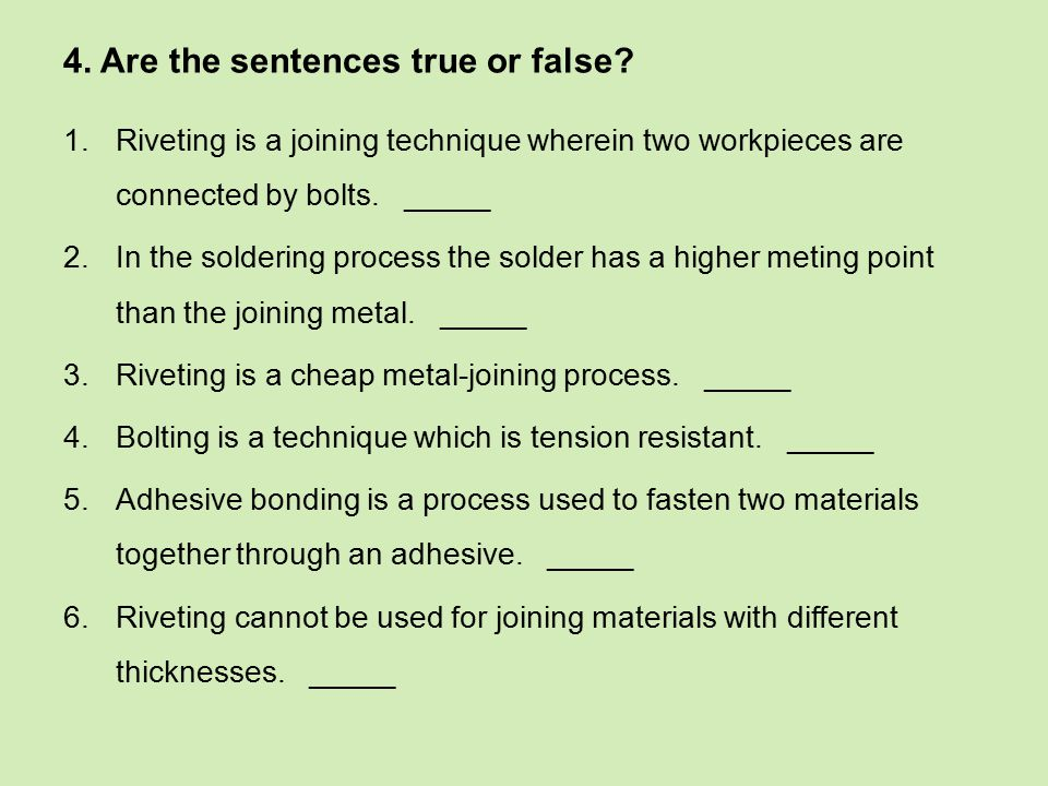 4. Are the sentences true or false? 1.Riveting is a joining technique wherein two workpieces are connected by bolts. _____ 2.In the soldering process