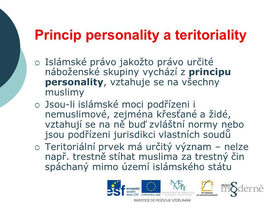Princip personality a teritoriality  Islámské právo jakožto právo určité náboženské skupiny vychází z principu personality, vztahuje se na všechny muslimy  Jsou-li islámské moci podřízeni i nemuslimové, zejména křesťané a židé, vztahují se na ně buď zvláštní normy nebo jsou podřízeni jurisdikci vlastních soudů  Teritoriální prvek má určitý význam – nelze např.
