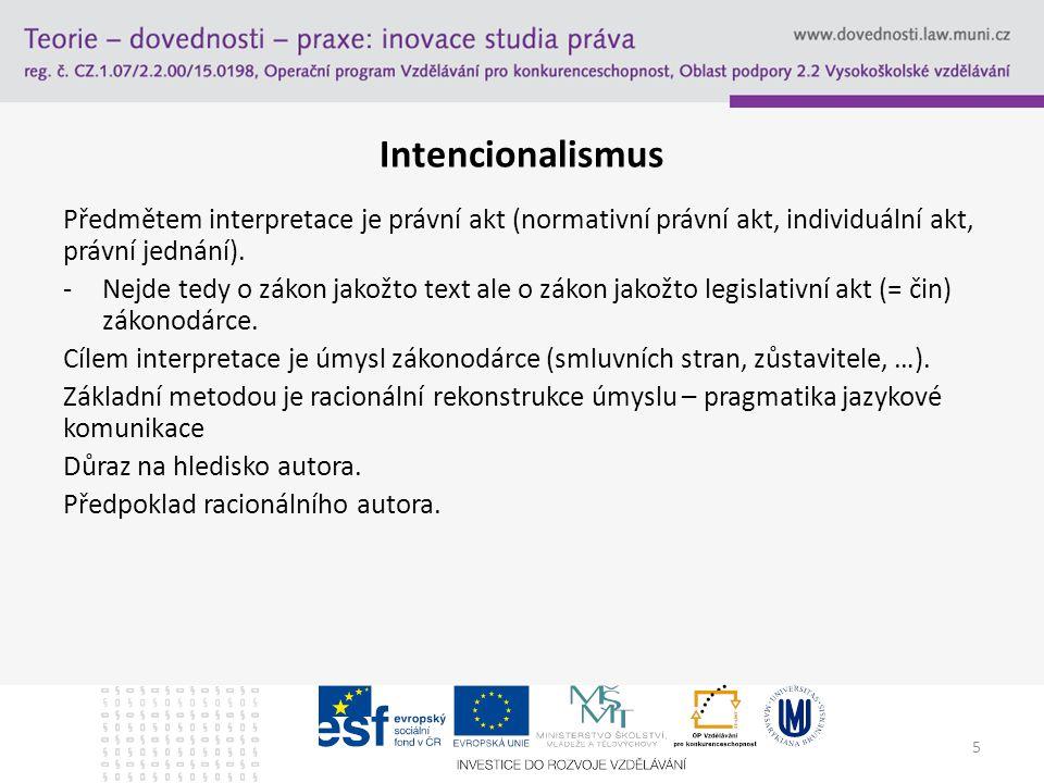 5 Intencionalismus Předmětem interpretace je právní akt (normativní právní akt, individuální akt, právní jednání). -Nejde tedy o zákon jakožto text al