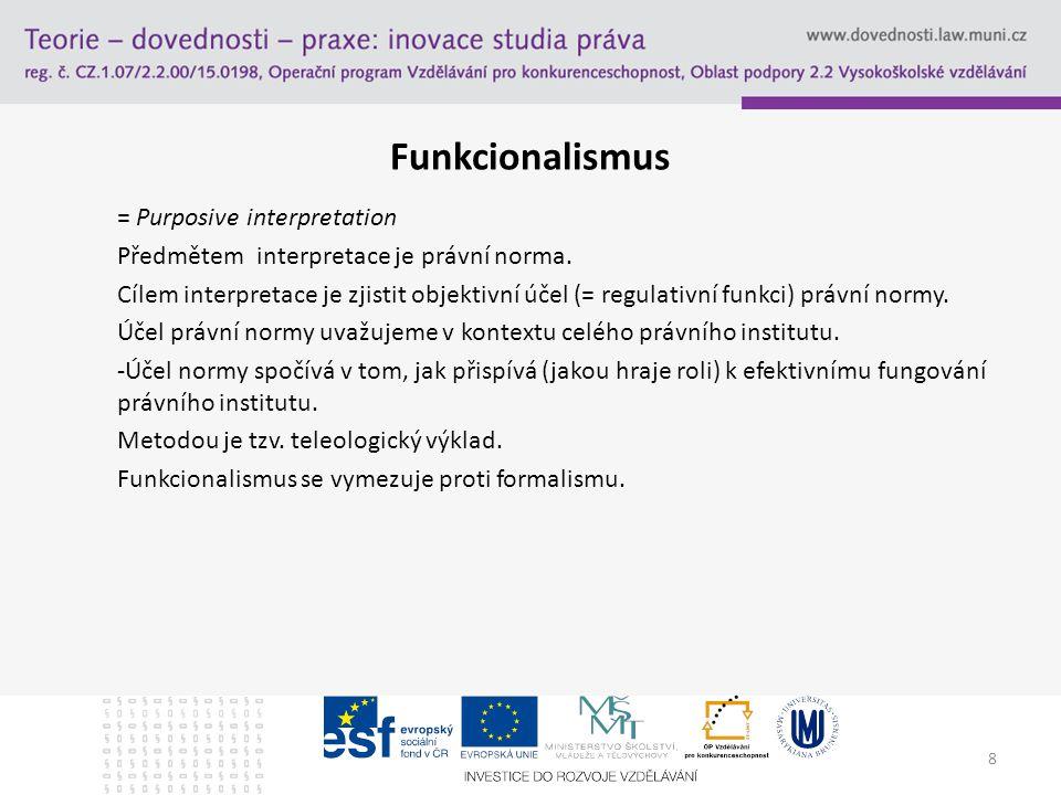 8 Funkcionalismus = Purposive interpretation Předmětem interpretace je právní norma. Cílem interpretace je zjistit objektivní účel (= regulativní funk