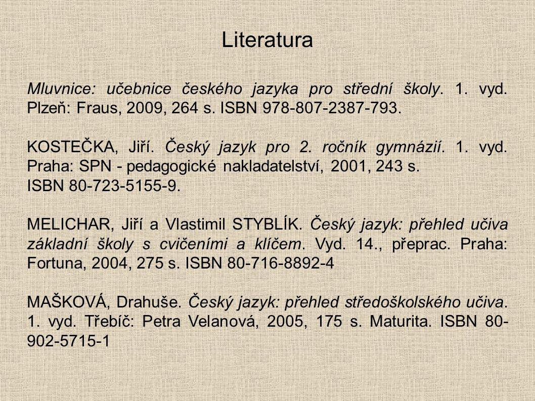 Literatura Mluvnice: učebnice českého jazyka pro střední školy. 1. vyd. Plzeň: Fraus, 2009, 264 s. ISBN 978-807-2387-793. KOSTEČKA, Jiří. Český jazyk