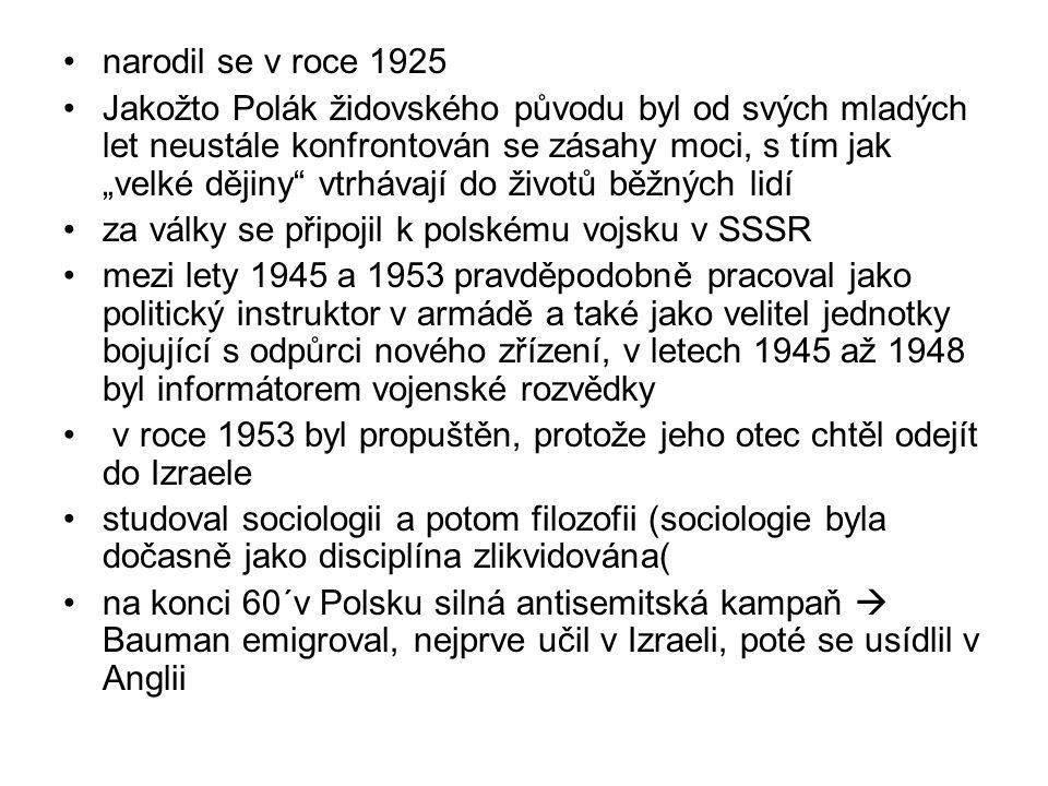 """narodil se v roce 1925 Jakožto Polák židovského původu byl od svých mladých let neustále konfrontován se zásahy moci, s tím jak """"velké dějiny vtrhávají do životů běžných lidí za války se připojil k polskému vojsku v SSSR mezi lety 1945 a 1953 pravděpodobně pracoval jako politický instruktor v armádě a také jako velitel jednotky bojující s odpůrci nového zřízení, v letech 1945 až 1948 byl informátorem vojenské rozvědky v roce 1953 byl propuštěn, protože jeho otec chtěl odejít do Izraele studoval sociologii a potom filozofii (sociologie byla dočasně jako disciplína zlikvidována( na konci 60´v Polsku silná antisemitská kampaň  Bauman emigroval, nejprve učil v Izraeli, poté se usídlil v Anglii"""