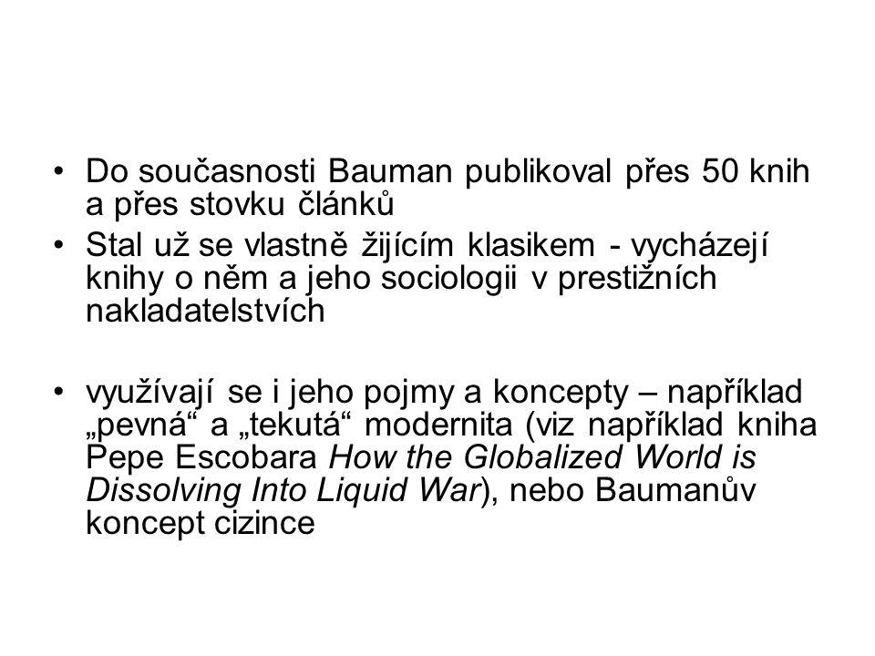 """Do současnosti Bauman publikoval přes 50 knih a přes stovku článků Stal už se vlastně žijícím klasikem - vycházejí knihy o něm a jeho sociologii v prestižních nakladatelstvích využívají se i jeho pojmy a koncepty – například """"pevná a """"tekutá modernita (viz například kniha Pepe Escobara How the Globalized World is Dissolving Into Liquid War), nebo Baumanův koncept cizince"""