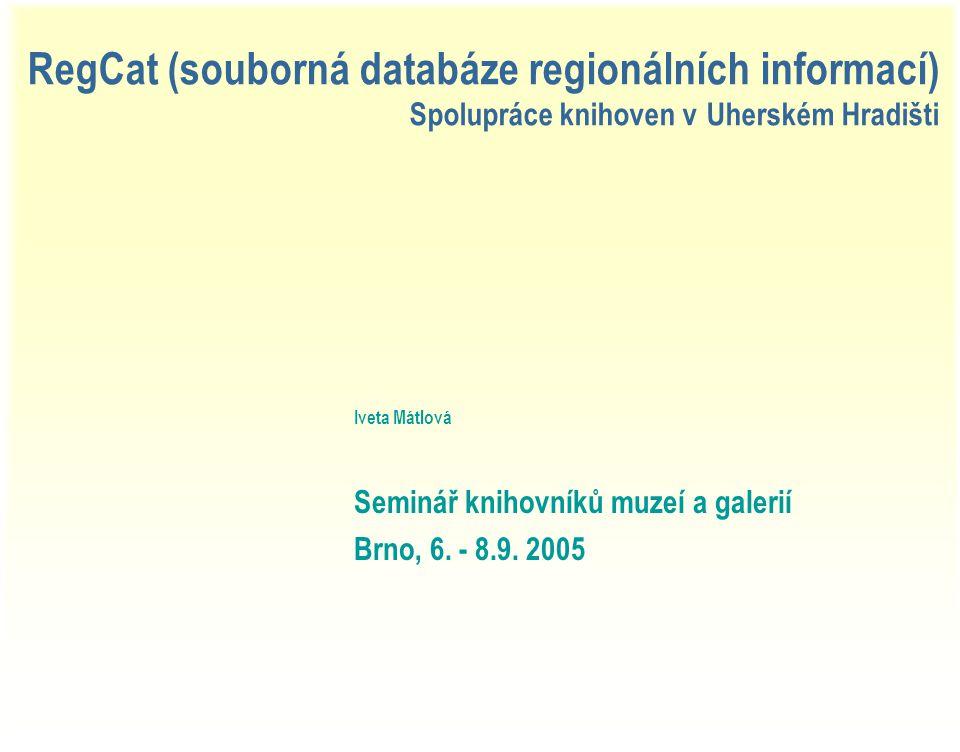 RegCat (souborná databáze regionálních informací) Spolupráce knihoven v Uherském Hradišti Iveta Mátlová Seminář knihovníků muzeí a galerií Brno, 6.