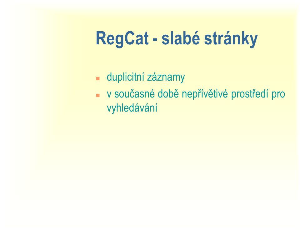 RegCat - slabé stránky n duplicitní záznamy n v současné době nepřívětivé prostředí pro vyhledávání