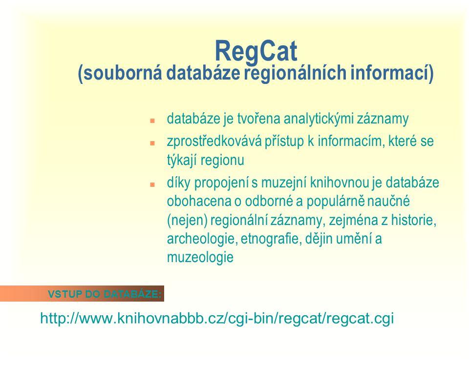 RegCat (souborná databáze regionálních informací) n databáze je tvořena analytickými záznamy n zprostředkovává přístup k informacím, které se týkají regionu n díky propojení s muzejní knihovnou je databáze obohacena o odborné a populárně naučné (nejen) regionální záznamy, zejména z historie, archeologie, etnografie, dějin umění a muzeologie http://www.knihovnabbb.cz/cgi-bin/regcat/regcat.cgi VSTUP DO DATABÁZE: