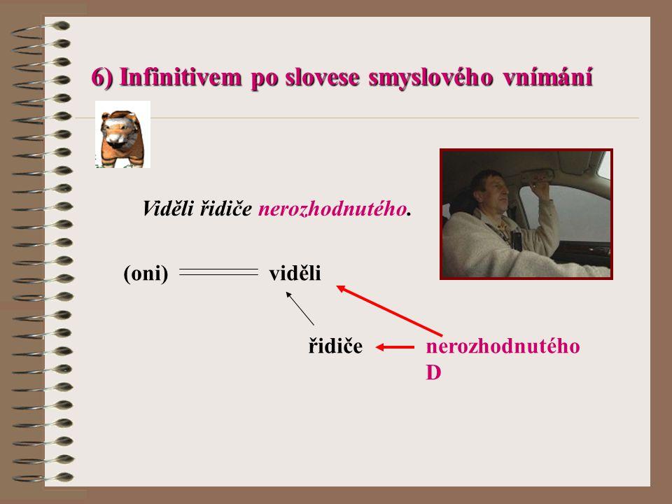 6) Infinitivem po slovese smyslového vnímání Viděli řidiče nerozhodnutého. (oni) viděli řidičenerozhodnutého D