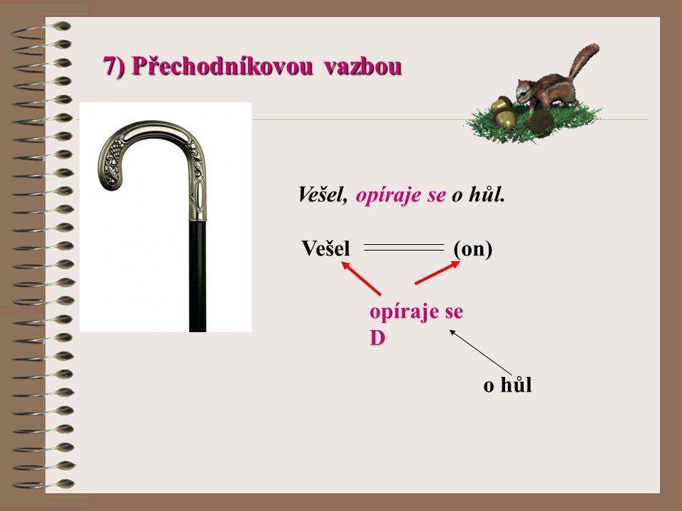 7) Přechodníkovou vazbou Vešel, opíraje se o hůl. Vešel (on) opíraje se D o hůl