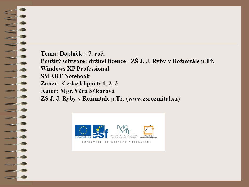 Téma: Doplněk – 7. roč. Použitý software: držitel licence - ZŠ J. J. Ryby v Rožmitále p.Tř. Windows XP Professional SMART Notebook Zoner - České klipa