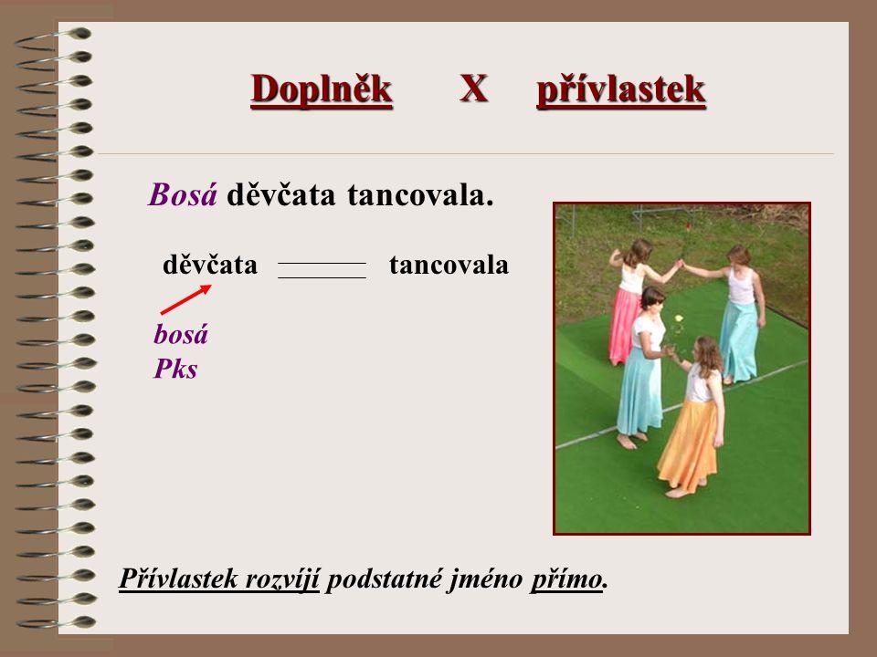 Doplněk X přívlastek Bosá děvčata tancovala. děvčatatancovala bosá Pks Přívlastek rozvíjí podstatné jméno přímo.