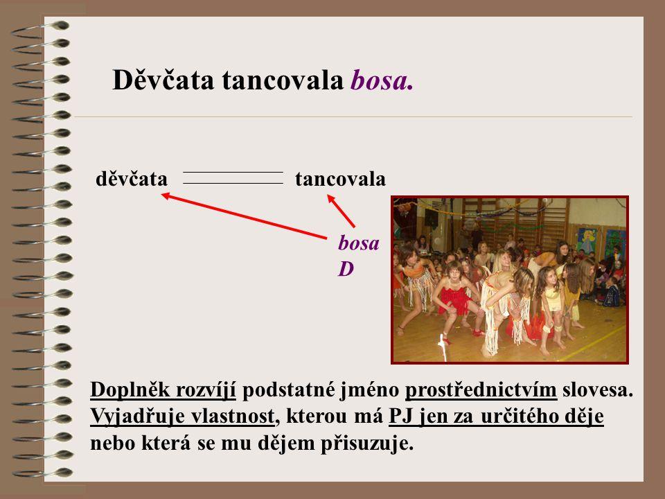 Děvčata tancovala bosa. děvčatatancovala bosa D Doplněk rozvíjí podstatné jméno prostřednictvím slovesa. Vyjadřuje vlastnost, kterou má PJ jen za urči