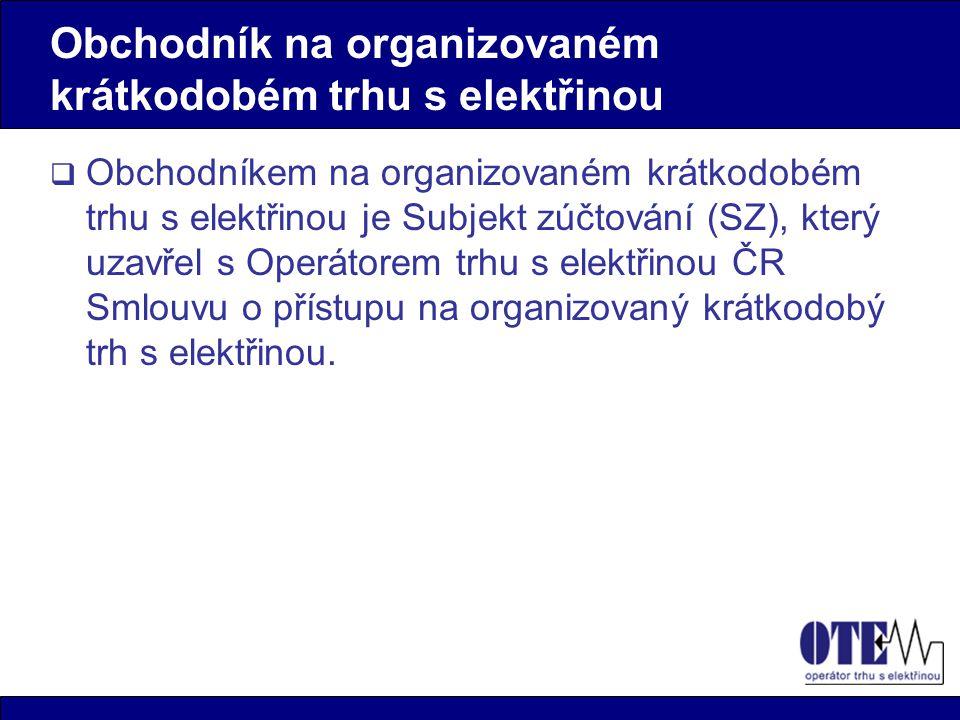  Obchodníkem na organizovaném krátkodobém trhu s elektřinou je Subjekt zúčtování (SZ), který uzavřel s Operátorem trhu s elektřinou ČR Smlouvu o přístupu na organizovaný krátkodobý trh s elektřinou.