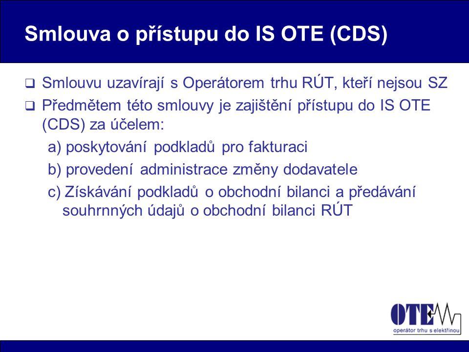 Smlouva o přístupu do IS OTE (CDS)  Smlouvu uzavírají s Operátorem trhu RÚT, kteří nejsou SZ  Předmětem této smlouvy je zajištění přístupu do IS OTE (CDS) za účelem: a) poskytování podkladů pro fakturaci b) provedení administrace změny dodavatele c) Získávání podkladů o obchodní bilanci a předávání souhrnných údajů o obchodní bilanci RÚT
