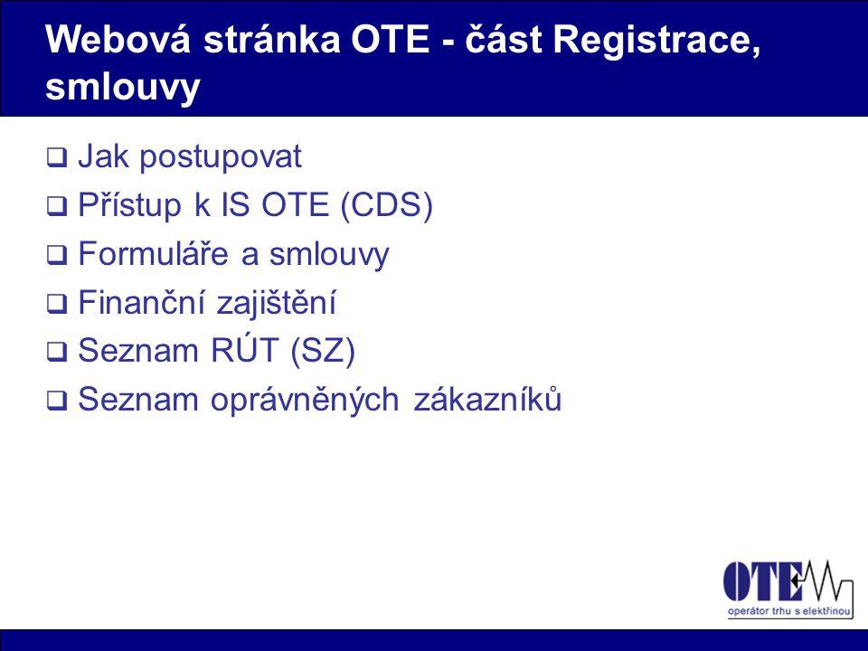 Webová stránka OTE - část Registrace, smlouvy  Jak postupovat  Přístup k IS OTE (CDS)  Formuláře a smlouvy  Finanční zajištění  Seznam RÚT (SZ)  Seznam oprávněných zákazníků
