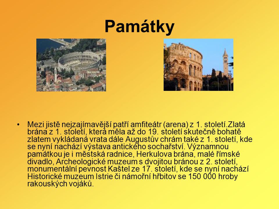 Památky Mezi jistě nejzajímavější patří amfiteátr (arena) z 1. století.Zlatá brána z 1. století, která měla až do 19. století skutečně bohatě zlatem v