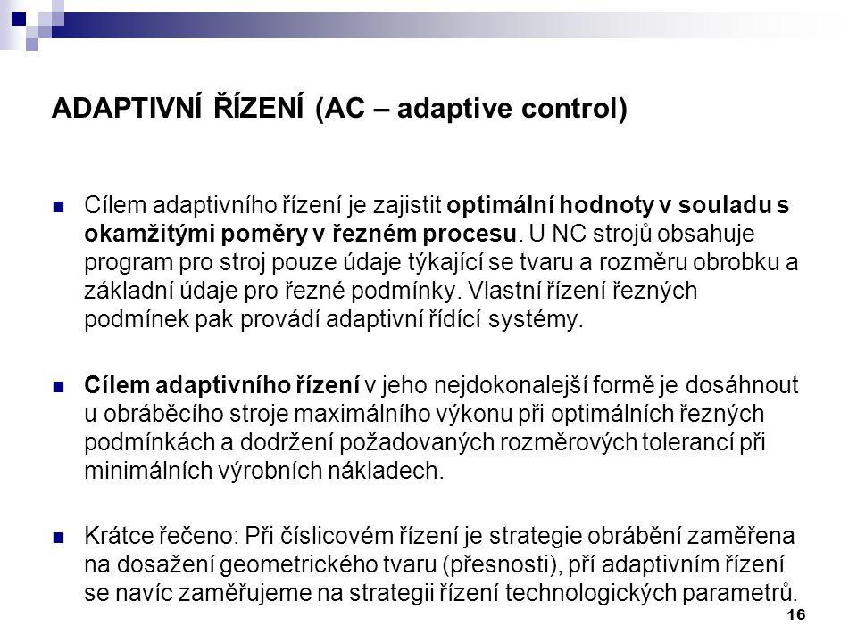 16 ADAPTIVNÍ ŘÍZENÍ (AC – adaptive control) Cílem adaptivního řízení je zajistit optimální hodnoty v souladu s okamžitými poměry v řezném procesu. U N