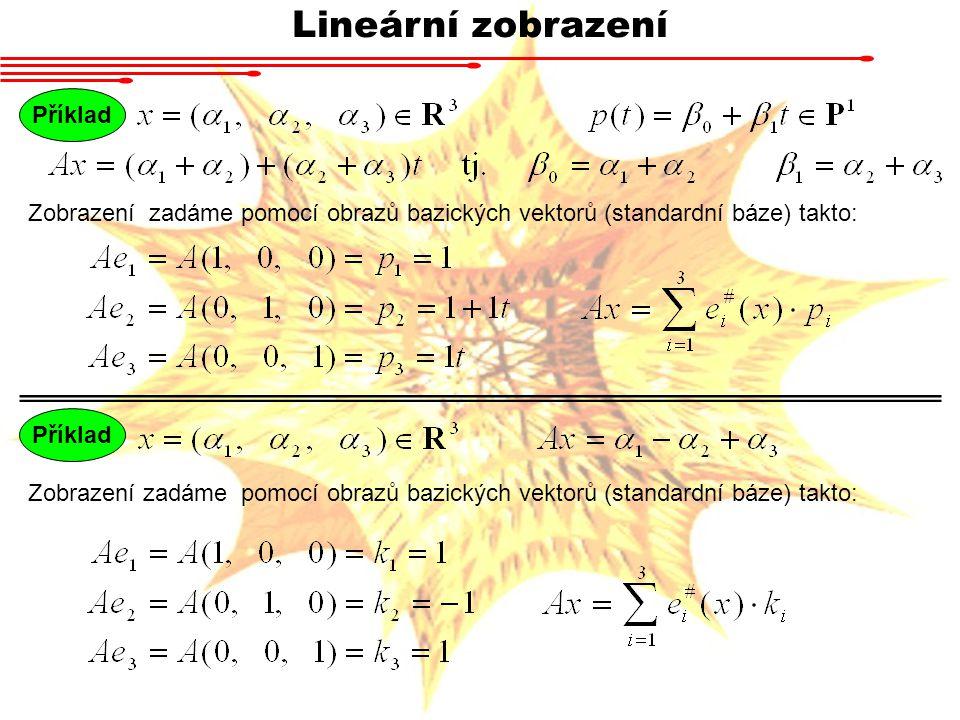 Lineární zobrazení Příklad Zobrazení zadáme pomocí obrazů bazických vektorů (standardní báze) takto: Příklad Zobrazení zadáme pomocí obrazů bazických vektorů (standardní báze) takto: