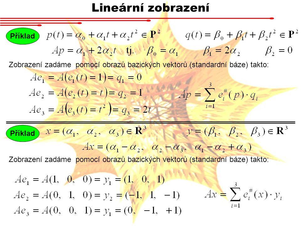 Lineární zobrazení Příklad Zobrazení zadáme pomocí obrazů bazických vektorů (standardní báze) takto: