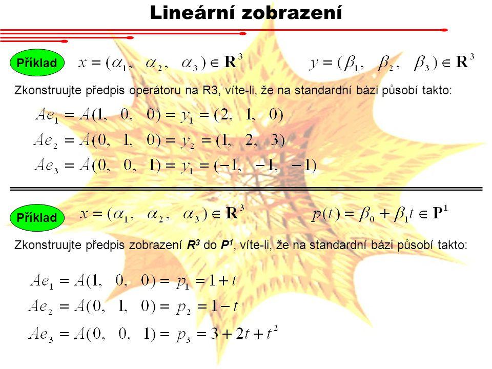 Lineární zobrazení Příklad Zkonstruujte předpis operátoru na R3, víte-li, že na standardní bázi působí takto: Příklad Zkonstruujte předpis zobrazení R 3 do P 1, víte-li, že na standardní bázi působí takto: