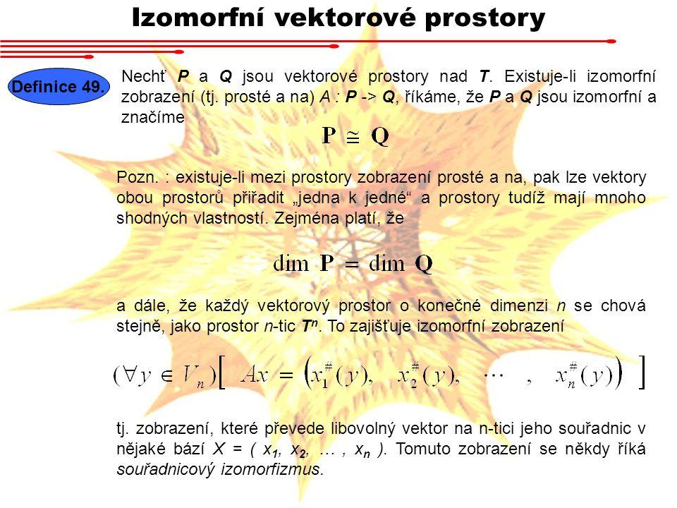 Izomorfní vektorové prostory Definice 49.Nechť P a Q jsou vektorové prostory nad T.