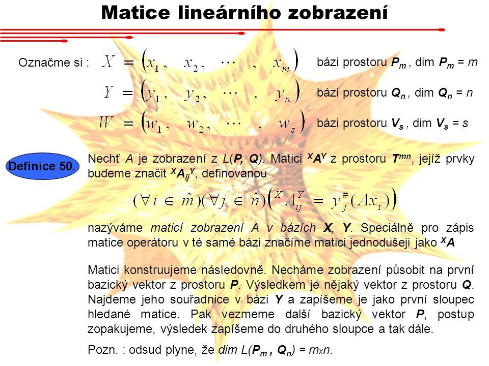 Matice lineárního zobrazení Označme si : bázi prostoru P m, dim P m = m bázi prostoru Q n, dim Q n = n bázi prostoru V s, dim V s = s Definice 50.