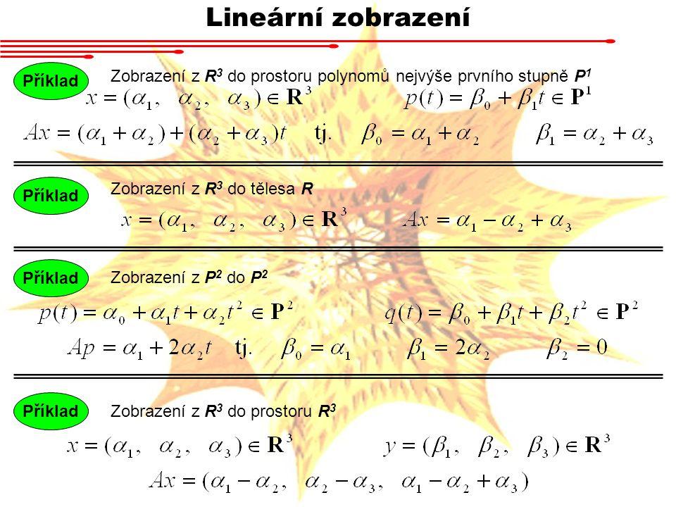 Lineární zobrazení Zobrazení z R 3 do prostoru polynomů nejvýše prvního stupně P 1 Příklad Zobrazení z R 3 do tělesa R Příklad Zobrazení z P 2 do P 2 Příklad Zobrazení z R 3 do prostoru R 3 Příklad