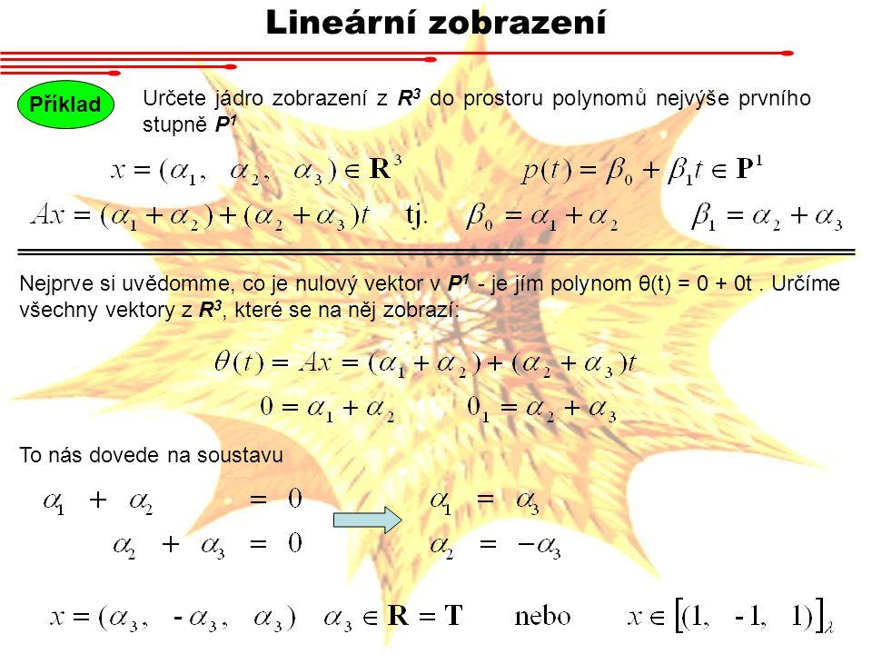 Lineární zobrazení Nalezněte matici zobrazení z R 3 do prostoru polynomů nejvýše prvního stupně P 1 ve standardních bázích Příklad Takto působí A na standardní bázi R 3 Jelikož standardní báze P 1 jsou polynomy 1 a t, budou souřadnice p 1, p 2 a p 3 v této bázi Tato čísla napíšeme do sloupců a získáme matici Pozn.