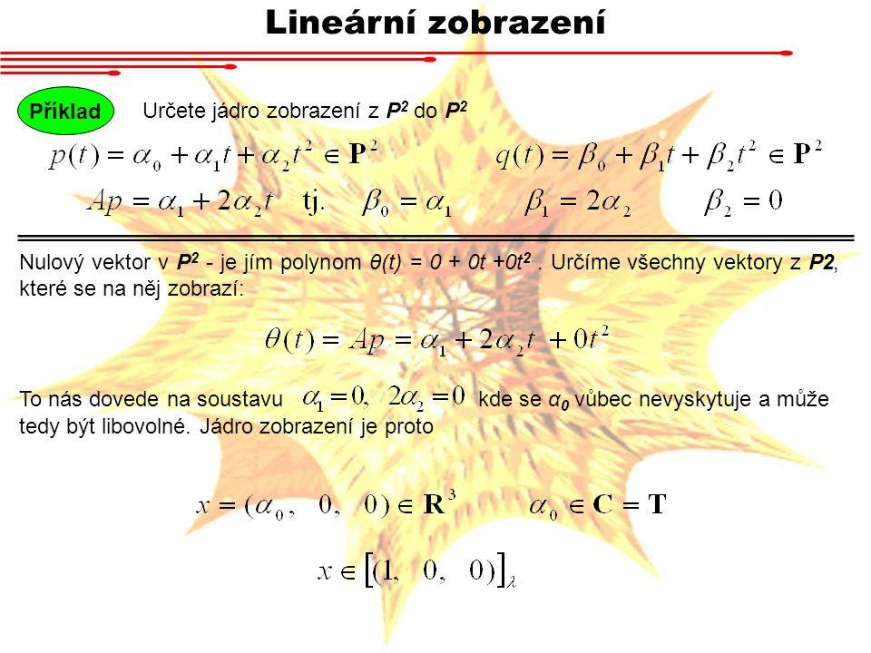 Lineární zobrazení Určete jádro zobrazení z P 2 do P 2 Příklad Nulový vektor v P 2 - je jím polynom θ(t) = 0 + 0t +0t 2.