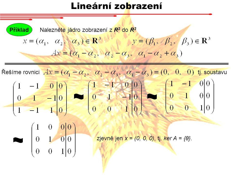 Lineární zobrazení Nalezněte jádro zobrazení z R 3 do R 3 Příklad Řešíme rovnicitj.
