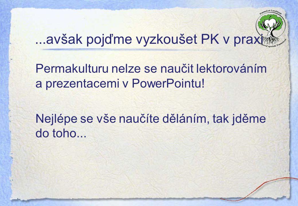 ...avšak pojďme vyzkoušet PK v praxi Permakulturu nelze se naučit lektorováním a prezentacemi v PowerPointu! Nejlépe se vše naučíte děláním, tak jděme
