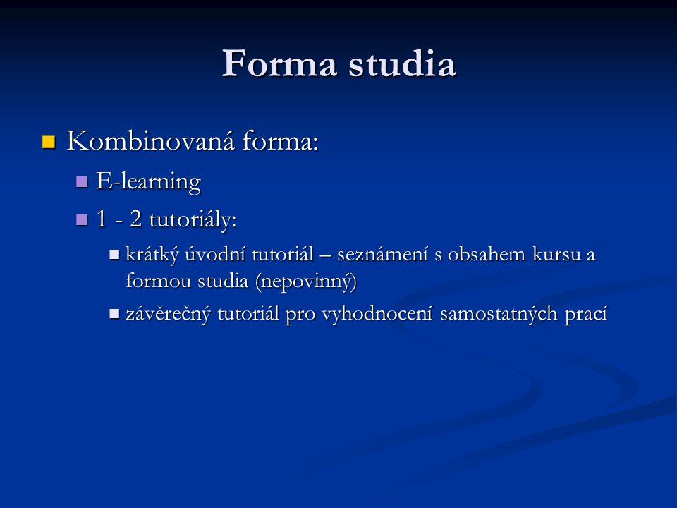 Forma studia Kombinovaná forma: Kombinovaná forma: E-learning E-learning 1 - 2 tutoriály: 1 - 2 tutoriály: krátký úvodní tutoriál – seznámení s obsahem kursu a formou studia (nepovinný) krátký úvodní tutoriál – seznámení s obsahem kursu a formou studia (nepovinný) závěrečný tutoriál pro vyhodnocení samostatných prací závěrečný tutoriál pro vyhodnocení samostatných prací