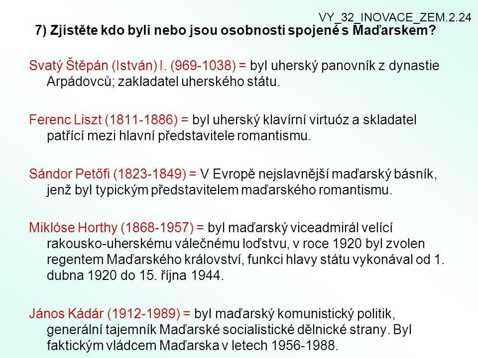 7) Zjistěte kdo byli nebo jsou osobnosti spojené s Maďarskem? Svatý Štěpán (István) I. (969-1038) = byl uherský panovník z dynastie Arpádovců; zaklada