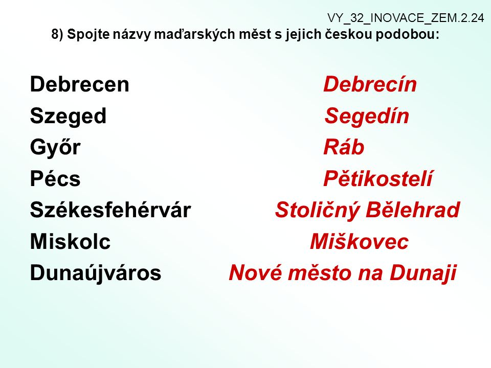 8) Spojte názvy maďarských měst s jejich českou podobou: Debrecen Debrecín Szeged Segedín Győr Ráb Pécs Pětikostelí Székesfehérvár Stoličný Bělehrad M