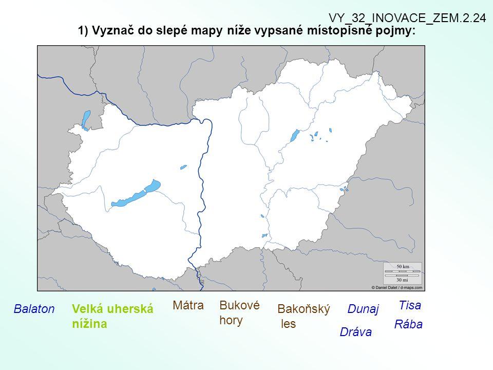 1) Vyznač do slepé mapy níže vypsané místopisné pojmy: BalatonVelká uherská nížina MátraBukové hory Bakoňský les Dunaj Tisa Dráva Rába VY_32_INOVACE_Z