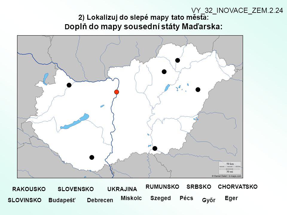 2) Lokalizuj do slepé mapy tato města: D oplň do mapy sousední státy Maďarska: RAKOUSKOSLOVENSKOUKRAJINA RUMUNSKOSRBSKOCHORVATSKO SLOVINSKO Budapešť D