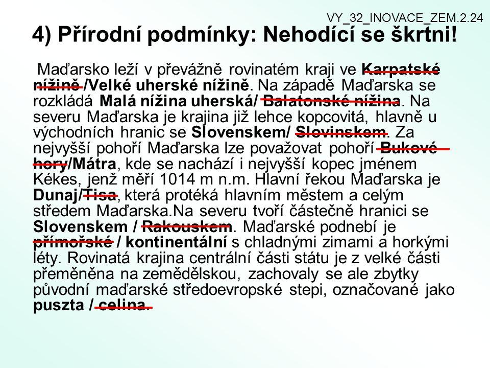 4) Přírodní podmínky: Nehodící se škrtni! Maďarsko leží v převážně rovinatém kraji ve Karpatské nížině /Velké uherské nížině. Na západě Maďarska se ro