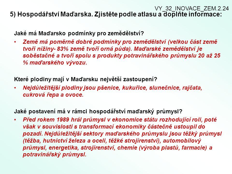5) Hospodářství Maďarska. Zjistěte podle atlasu a doplňte informace: Jaké má Maďarsko podmínky pro zemědělství? Země má poměrně dobré podmínky pro zem