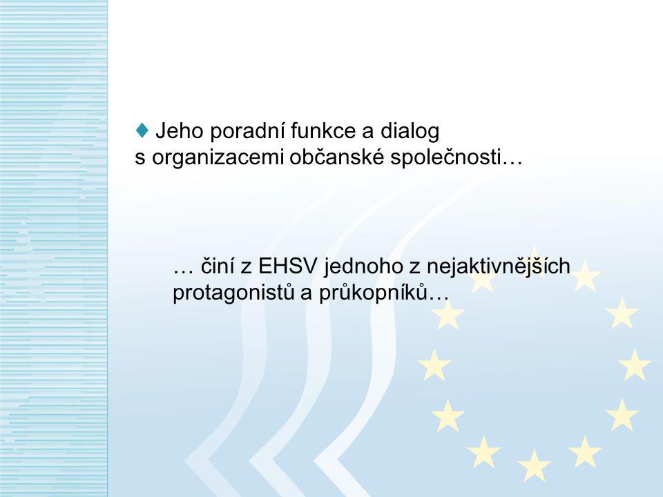 ♦ Jeho poradní funkce a dialog s organizacemi občanské společnosti… … činí z EHSV jednoho z nejaktivnějších protagonistů a průkopníků…