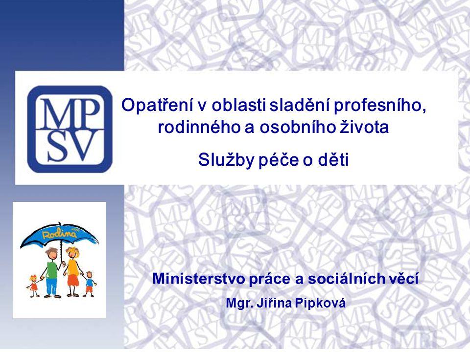Opatření v oblasti sladění profesního, rodinného a osobního života Služby péče o děti Ministerstvo práce a sociálních věcí Mgr. Jiřina Pipková