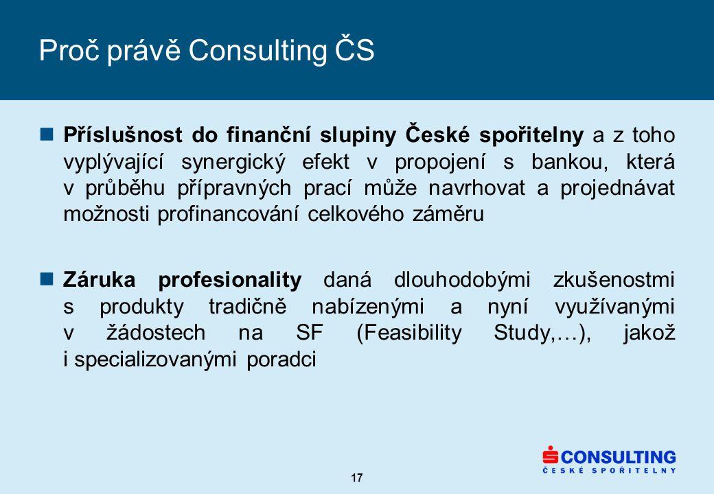 17 Proč právě Consulting ČS nPříslušnost do finanční slupiny České spořitelny a z toho vyplývající synergický efekt v propojení s bankou, která v průběhu přípravných prací může navrhovat a projednávat možnosti profinancování celkového záměru nZáruka profesionality daná dlouhodobými zkušenostmi s produkty tradičně nabízenými a nyní využívanými v žádostech na SF (Feasibility Study,…), jakož i specializovanými poradci