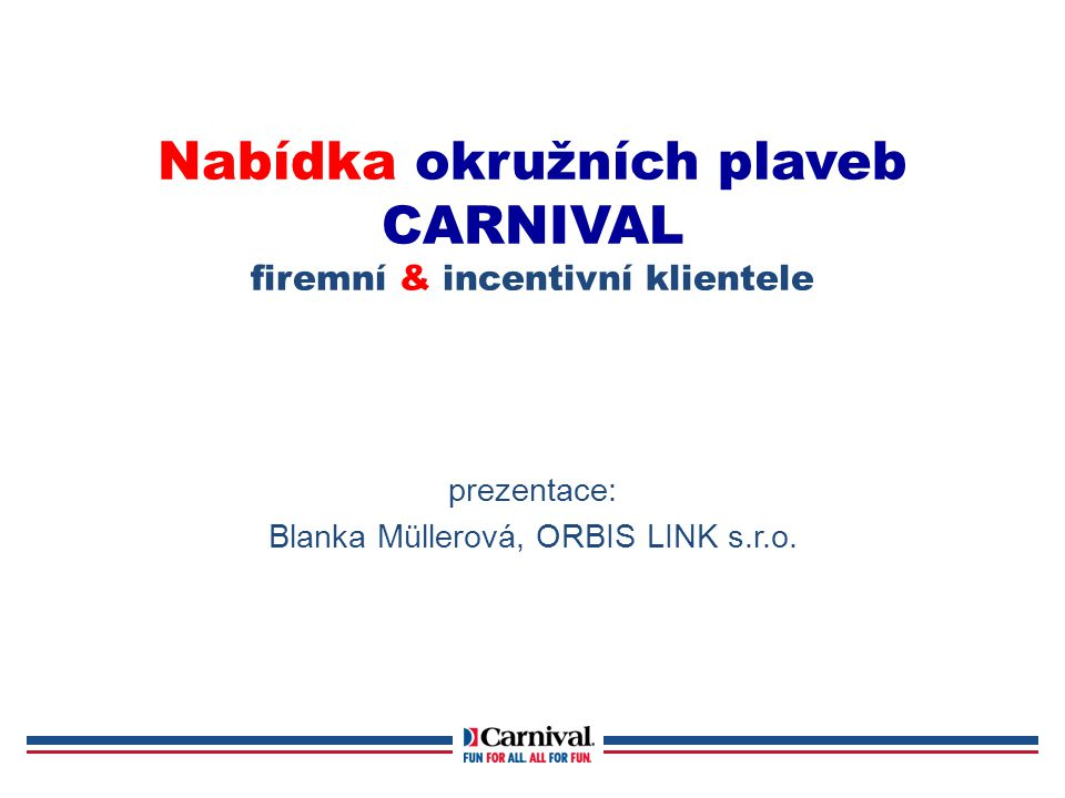Nabídka okružních plaveb CARNIVAL firemní & incentivní klientele prezentace: Blanka Müllerová, ORBIS LINK s.r.o.