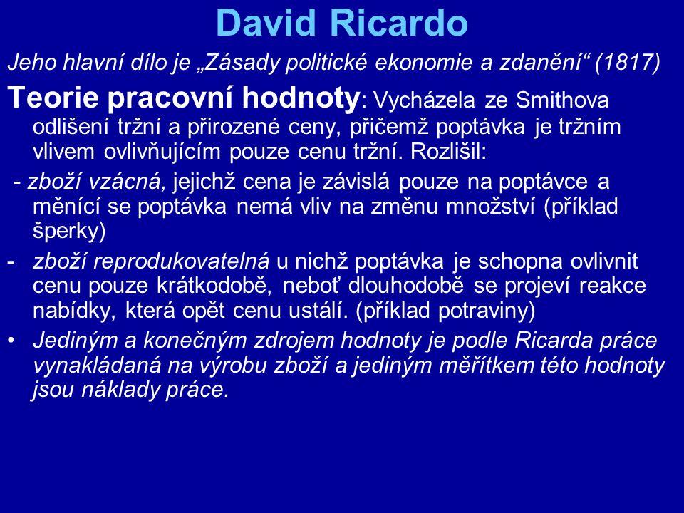 """David Ricardo Jeho hlavní dílo je """"Zásady politické ekonomie a zdanění"""" (1817) Teorie pracovní hodnoty : Vycházela ze Smithova odlišení tržní a přiroz"""