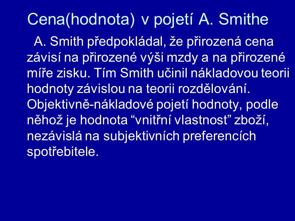 Cena(hodnota) v pojetí A. Smithe A. Smith předpokládal, že přirozená cena závisí na přirozené výši mzdy a na přirozené míře zisku. Tím Smith učinil ná
