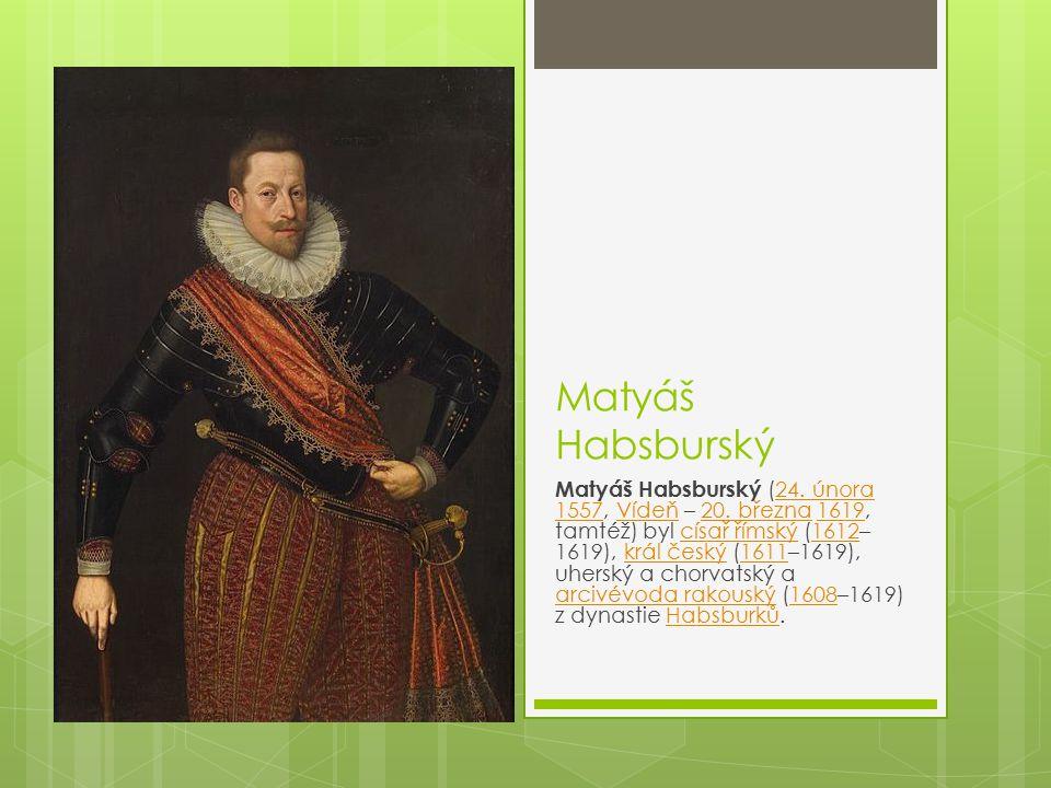 Matyáš Habsburský Matyáš Habsburský (24. února 1557, Vídeň – 20. března 1619, tamtéž) byl císař římský (1612– 1619), král český (1611–1619), uherský a