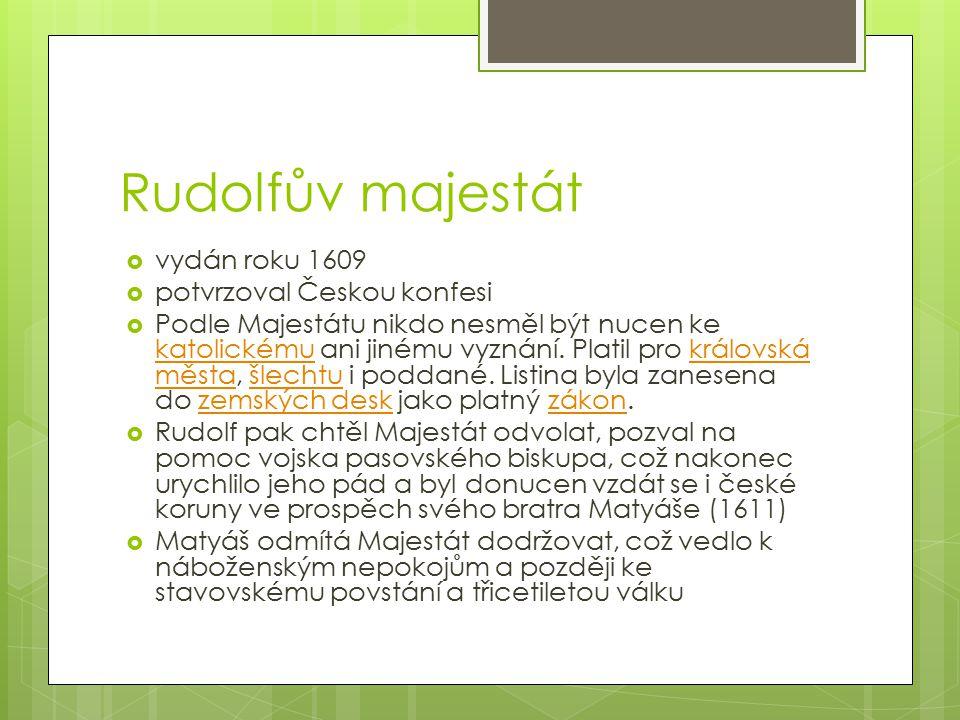 Rudolfův majestát  vydán roku 1609  potvrzoval Českou konfesi  Podle Majestátu nikdo nesměl být nucen ke katolickému ani jinému vyznání. Platil pro