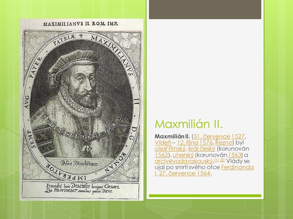 Maxmilián II. Maxmilián II. (31. července 1527, Vídeň – 12. října 1576, Řezno) byl císař římský, král český (korunován 1562), uherský (korunován 1563)