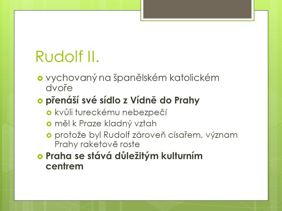 Rudolf II.  vychovaný na španělském katolickém dvoře  přenáší své sídlo z Vídně do Prahy  kvůli tureckému nebezpečí  měl k Praze kladný vztah  pr