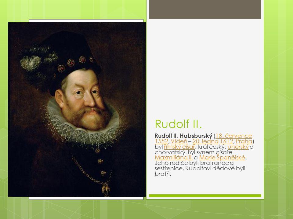 Rudolf II. Rudolf II. Habsburský (18. července 1552, Vídeň – 20. ledna 1612, Praha) byl římský císař, král český, uherský a chorvatský. Byl synem císa