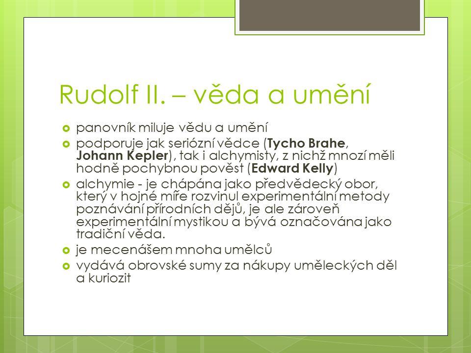 Rudolf II. – věda a umění  panovník miluje vědu a umění  podporuje jak seriózní vědce ( Tycho Brahe, Johann Kepler ), tak i alchymisty, z nichž mnoz